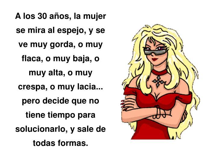 A los 30 años, la mujer se mira al espejo, y se ve muy gorda, o muy flaca, o muy baja, o muy alta, o muy crespa, o muy lacia...  pero decide que no tiene tiempo para solucionarlo, y sale de todas formas.