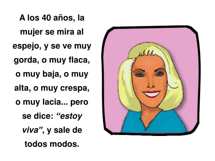 A los 40 años, la mujer se mira al espejo, y se ve muy gorda, o muy flaca, o muy baja, o muy alta, o muy crespa, o muy lacia... pero se dice: