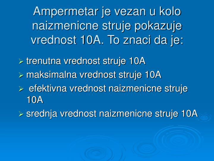 Ampermetar je vezan u kolo naizmenicne struje pokazuje vrednost 10A. To znaci da je: