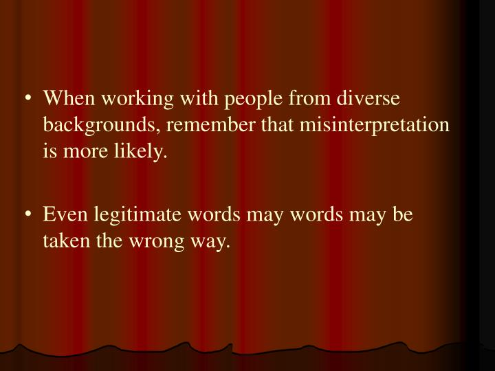 When working with people from diverse backgrounds, remember that misinterpretation is more likely.