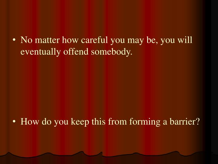 No matter how careful you may be, you will eventually offend somebody.