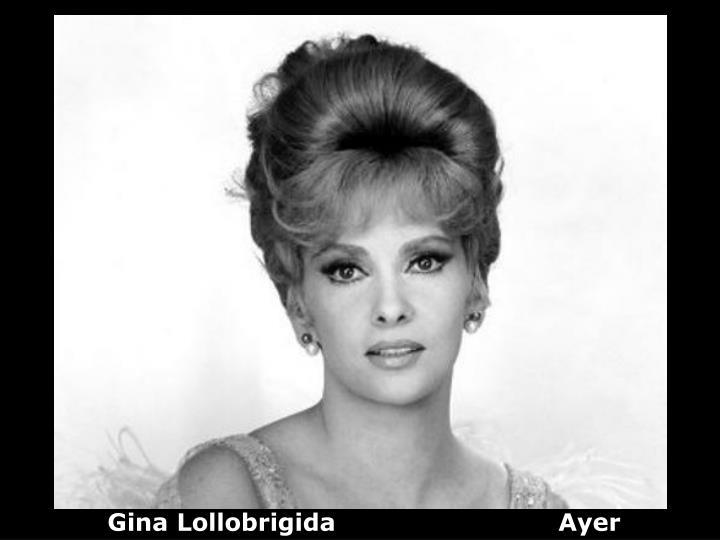 Gina Lollobrigida                           Ayer