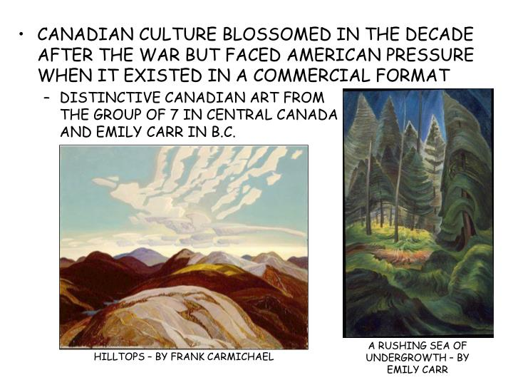 CANADIAN CULTURE BLOSSOMED IN THE DECADE AFTER THE WAR BUT FACED AMERICAN PRESSURE WHEN IT EXISTED IN A COMMERCIAL FORMAT