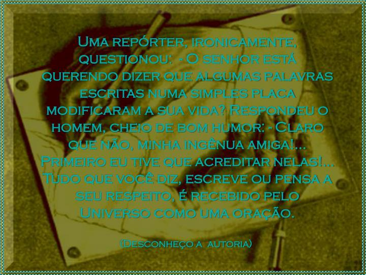 Uma reprter, ironicamente, questionou:  - O senhor est querendo dizer que algumas palavras escritas numa simples placa modificaram a sua vida? Respondeu o homem, cheio de bom humor: - Claro que no, minha ingnua amiga!... Primeiro eu tive que acreditar nelas!... Tudo que voc diz, escreve ou pensa a seu respeito,  recebido pelo Universo como uma orao.