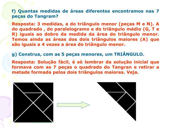 f) Quantas medidas de áreas diferentes encontramos nas 7 peças do Tangram?
