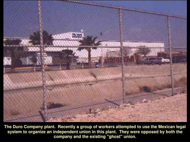 "The Duro Company plant.  Recently a group of workers attempted to use the Mexican legal system to organize an independent union in this plant.  They were opposed by both the company and the existing ""ghost"" union."