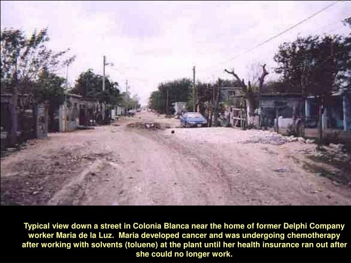 Typical view down a street in Colonia Blanca near the home of former Delphi Company worker Maria de la Luz.  Maria developed cancer and was undergoing chemotherapy after working with solvents (toluene) at the plant until her health insurance ran out after she could no longer work.