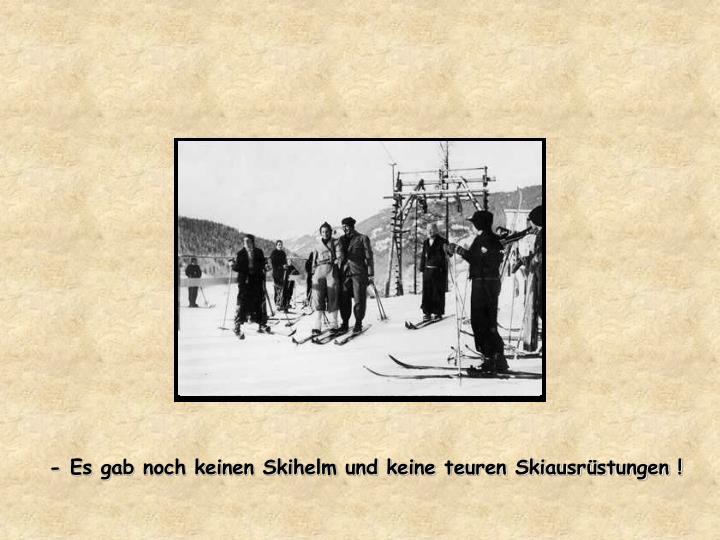 - Es gab noch keinen Skihelm und keine teuren Skiausrüstungen !