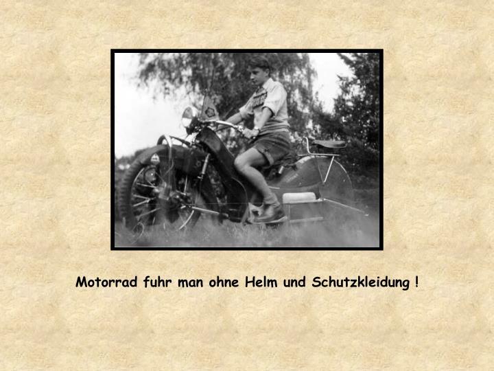Motorrad fuhr man ohne Helm und Schutzkleidung !
