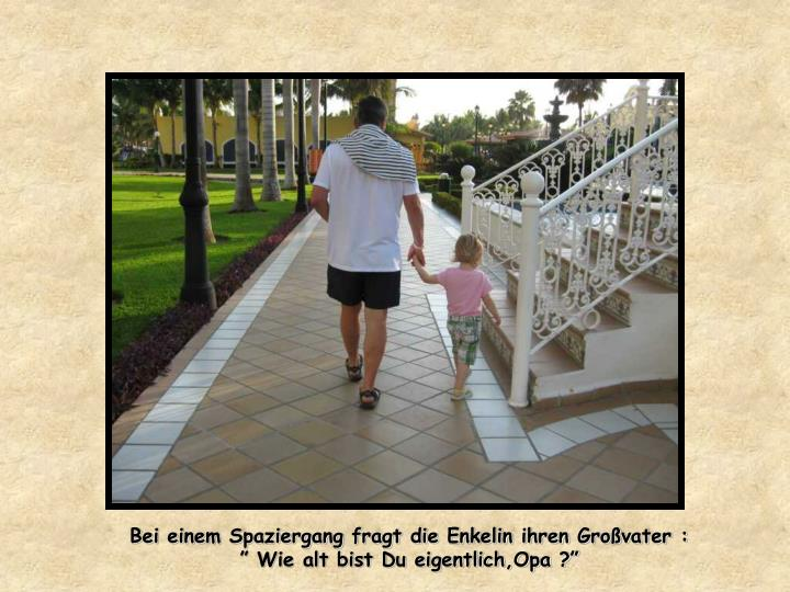 Bei einem Spaziergang fragt die Enkelin ihren Großvater :