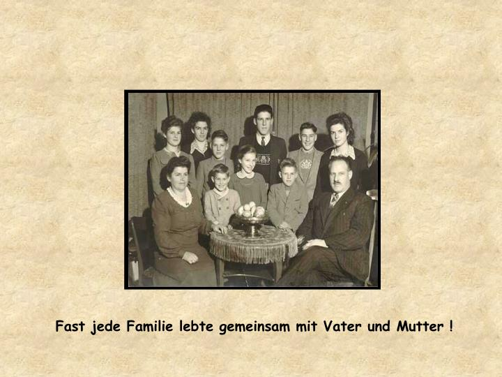 Fast jede Familie lebte gemeinsam mit Vater und Mutter !