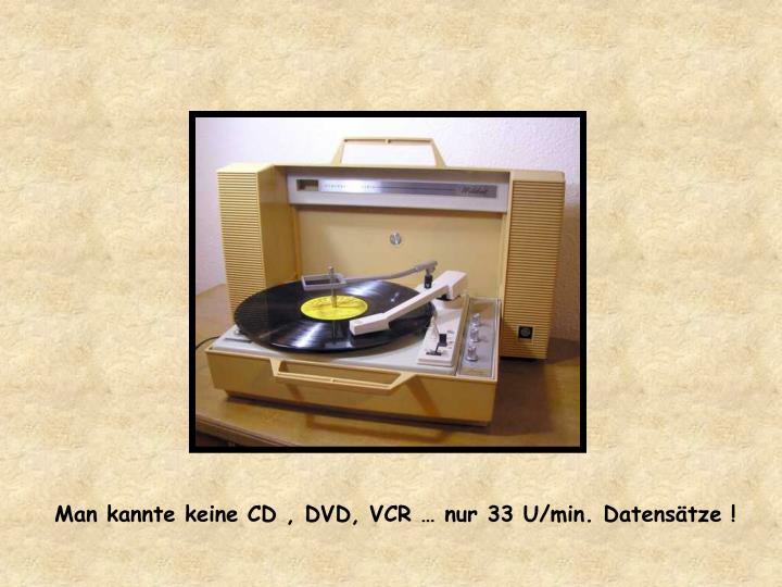 Man kannte keine CD , DVD, VCR … nur 33 U/min. Datensätze !