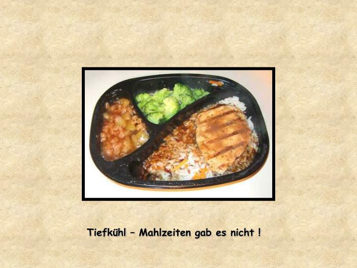 Tiefkühl – Mahlzeiten gab es nicht !