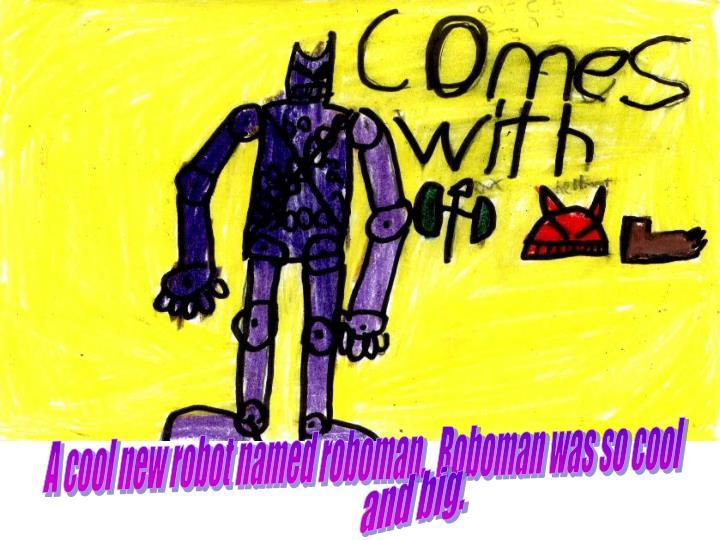 A cool new robot named roboman.  Roboman was so cool