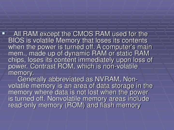 All RAM except the CMOS RAM used for the BIOS is volatile Memory that loses its contents when the power is turned off. A computer's main mem., made up of dynamic RAM or static RAM chips, loses its content immediately upon loss of power. Contrast ROM, which is non-volatile memory.