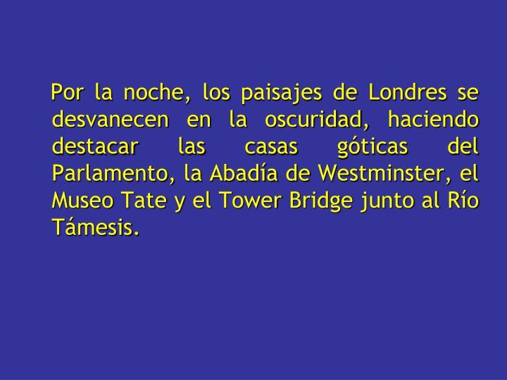 Por la noche, los paisajes de Londres se desvanecen en la oscuridad, haciendo destacar las casas góticas del Parlamento, la Abadía de Westminster, el Museo