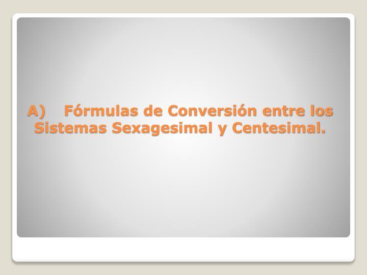 A)Fórmulas de Conversión entre los Sistemas Sexagesimal y Centesimal.