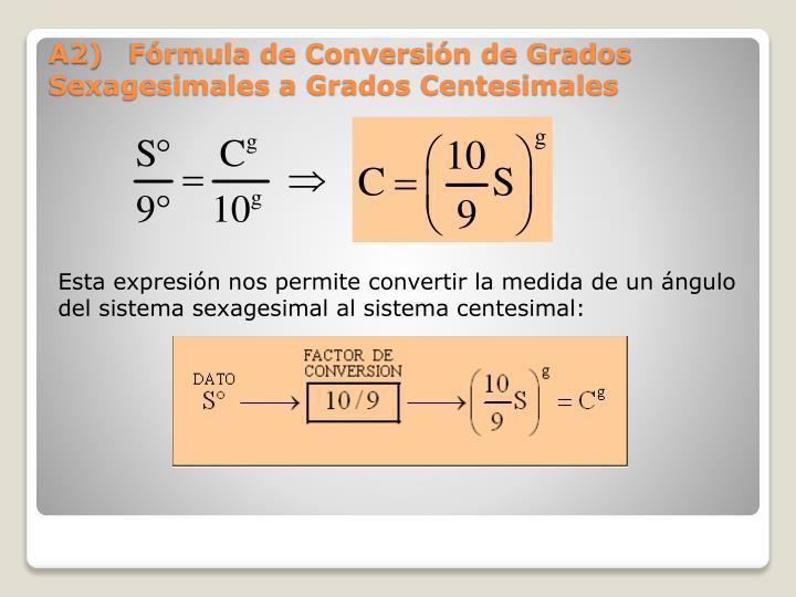 Esta expresión nos permite convertir la medida de un ángulo del sistema sexagesimal al sistema centesimal: