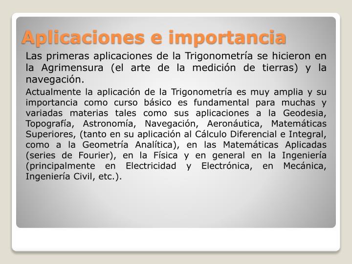 Las primeras aplicaciones de la Trigonometría se hicieron en la Agrimensura (el arte de la medición de tierras) y la navegación.
