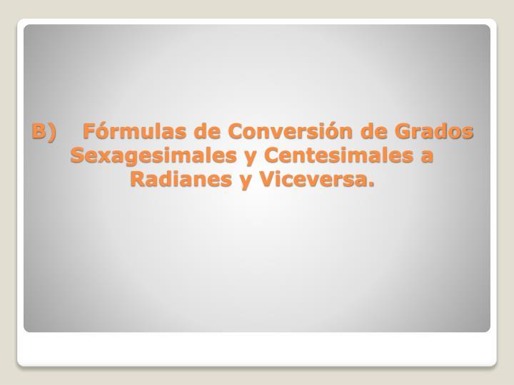 B)Fórmulas de Conversión de Grados Sexagesimales y Centesimales a Radianes y Viceversa.