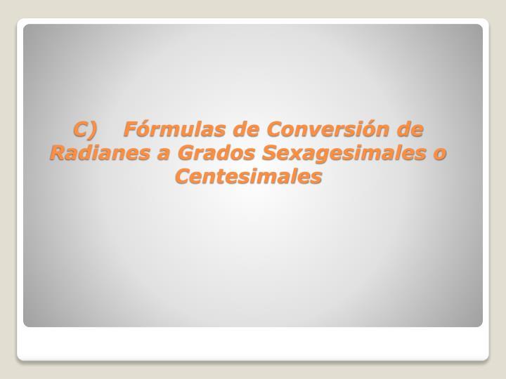 C)Fórmulas de Conversión de Radianes a Grados Sexagesimales o Centesimales