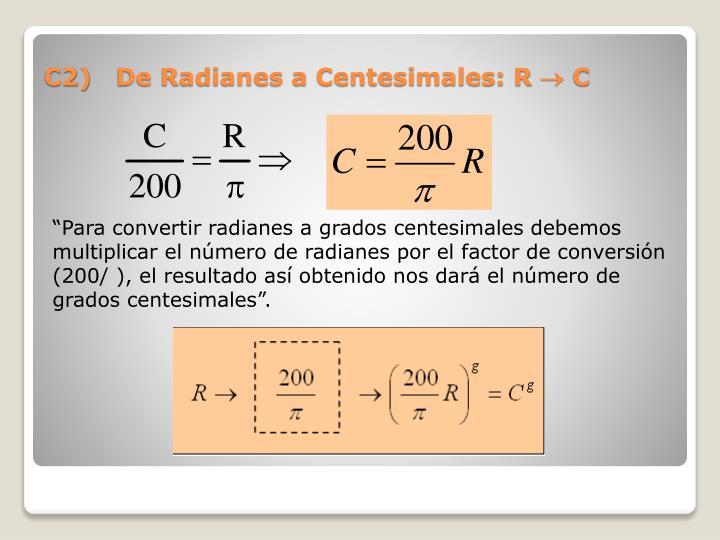 """""""Para convertir radianes a grados centesimales debemos multiplicar el número de radianes por el factor de conversión (200/ ), el resultado así obtenido nos dará el número de grados centesimales""""."""