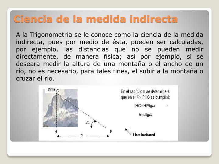 A la Trigonometría se le conoce como la ciencia de la medida indirecta, pues por medio de ésta, pueden ser calculadas, por ejemplo, las distancias que no se pueden medir directamente, de manera física; así por ejemplo, si se deseara medir la altura de una montaña o el ancho de un río, no es necesario, para tales fines, el subir a la montaña o cruzar el río.