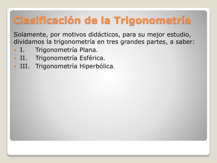 Solamente, por motivos didácticos, para su mejor estudio, dividamos la trigonometría en tres grandes partes, a saber: