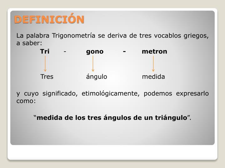 La palabra Trigonometría se deriva de tres vocablos griegos, a saber: