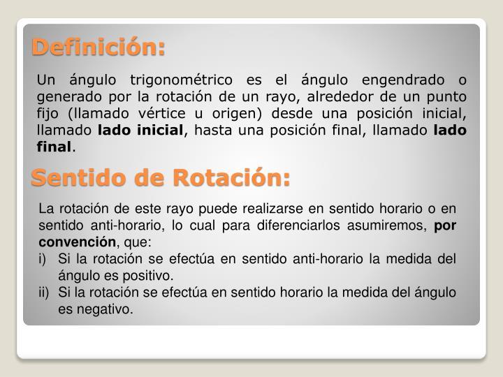 Un ángulo trigonométrico es el ángulo engendrado o generado por la rotación de un rayo, alrededor de un punto fijo (llamado vértice u origen) desde una posición inicial, llamado