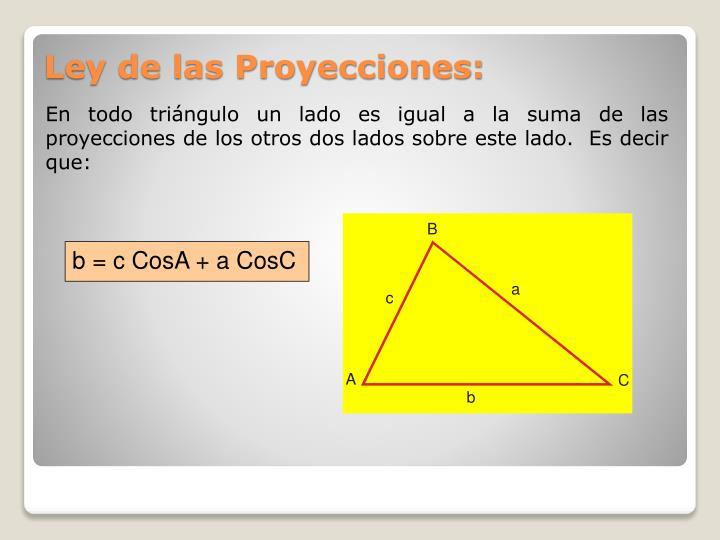 En todo triángulo un lado es igual a la suma de las proyecciones de los otros dos lados sobre este lado.  Es decir que: