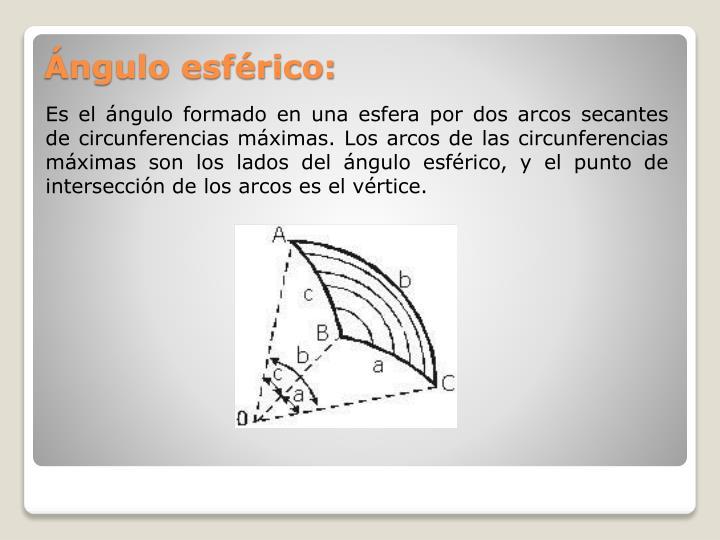 Es el ángulo formado en una esfera por dos arcos secantes de circunferencias máximas. Los arcos de las circunferencias máximas son los lados del ángulo esférico, y el punto de intersección de los arcos es el vértice.