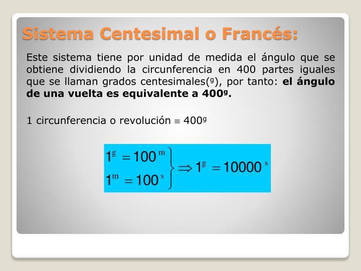 Este sistema tiene por unidad de medida el ángulo que se obtiene dividiendo la circunferencia en 400 partes iguales que se llaman grados centesimales(