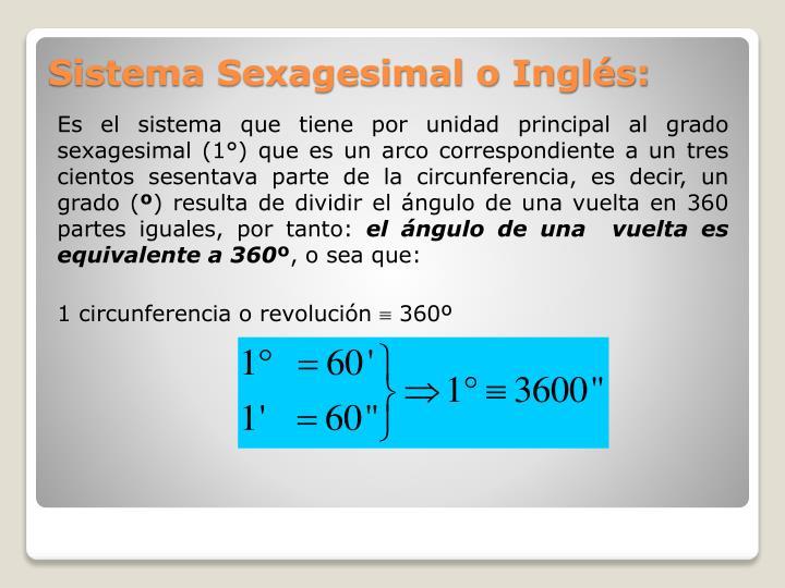 Es el sistema que tiene por unidad principal al grado sexagesimal (1°) que es un arco correspondiente a un tres cientos sesentava parte de la circunferencia, es decir, un grado (