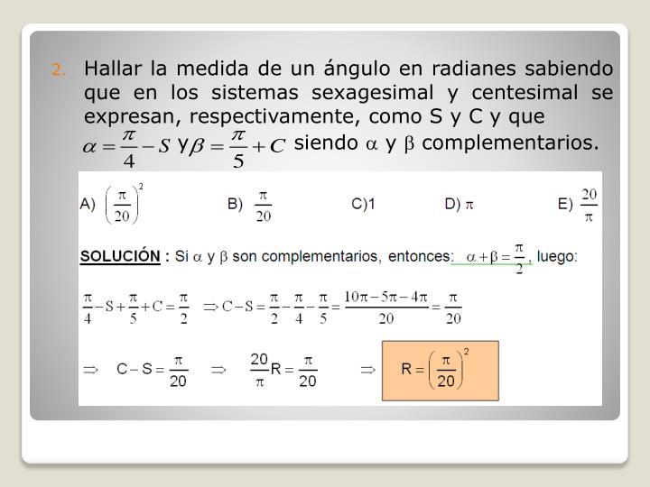 Hallar la medida de un ángulo en radianes sabiendo que en los sistemas sexagesimal y centesimal se expresan, respectivamente, como S y C y que