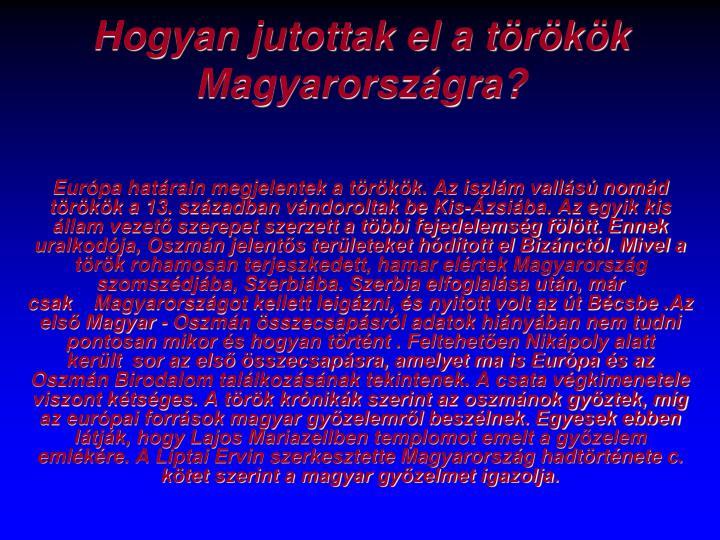 Európa határain megjelentek a törökök. Az iszlám vallású nomád törökök a 13. században vándoroltak be Kis-Ázsiába. Az egyik kis állam vezető szerepet szerzett a többi fejedelemség fölött. Ennek uralkodója, Oszmán jelentős területeket hódított el Bizánctól. Mivel a török rohamosan terjeszkedett, hamar elértek Magyarország szomszédjába, Szerbiába. Szerbia elfoglalása után, már csak Magyarországot kellett leigázni, és nyitott volt az út Bécsbe .Az első Magyar - Oszmán összecsapásról adatok hiányában nem tudni