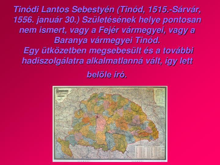 Tinódi Lantos Sebestyén (Tinód, 1515.-Sárvár, 1556. január 30.) Születésének helye pontosan nem ismert, vagy a Fejér vármegyei, vagy a Baranya vármegyei Tinód.