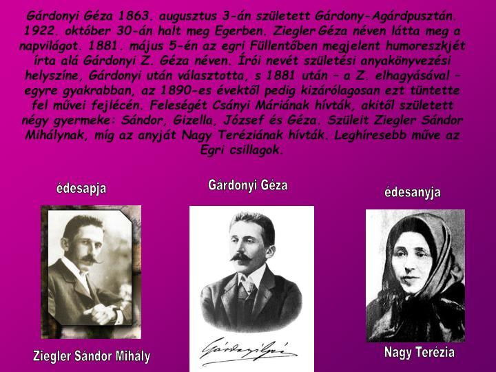 Gárdonyi Géza 1863. augusztus 3-án született Gárdony-Agárdpusztán. 1922. október 30-án halt meg Egerben. Ziegler