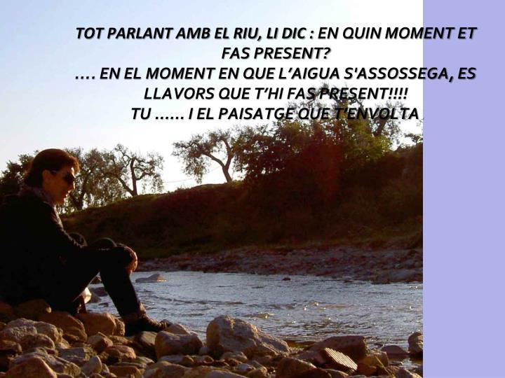 TOT PARLANT AMB EL RIU, LI DIC :