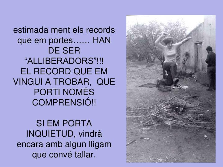 """estimada ment els records que em portes…… HAN DE SER """"ALLIBERADORS""""!!!"""