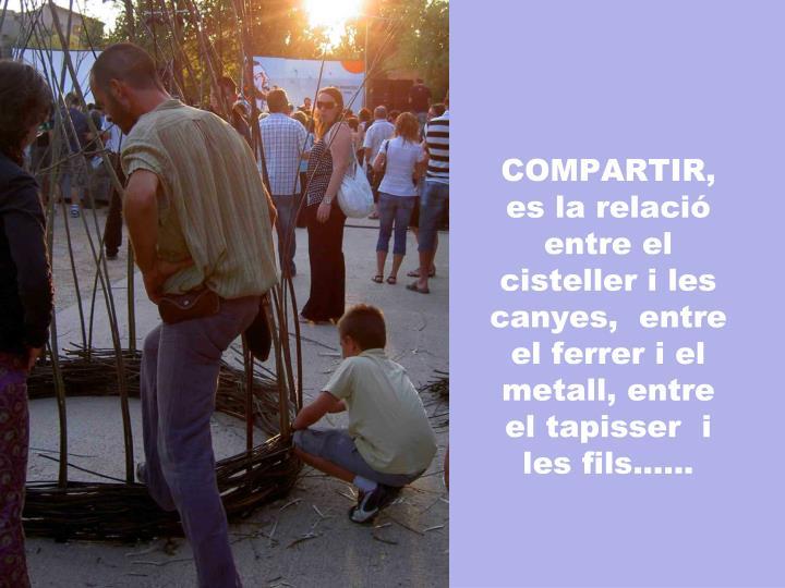 COMPARTIR, es la relació entre el cisteller i les canyes,  entre el ferrer i el metall, entre el tapisser  i les fils......