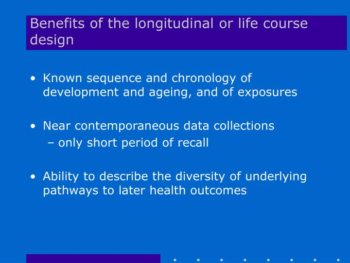 Benefits of the longitudinal or life course design