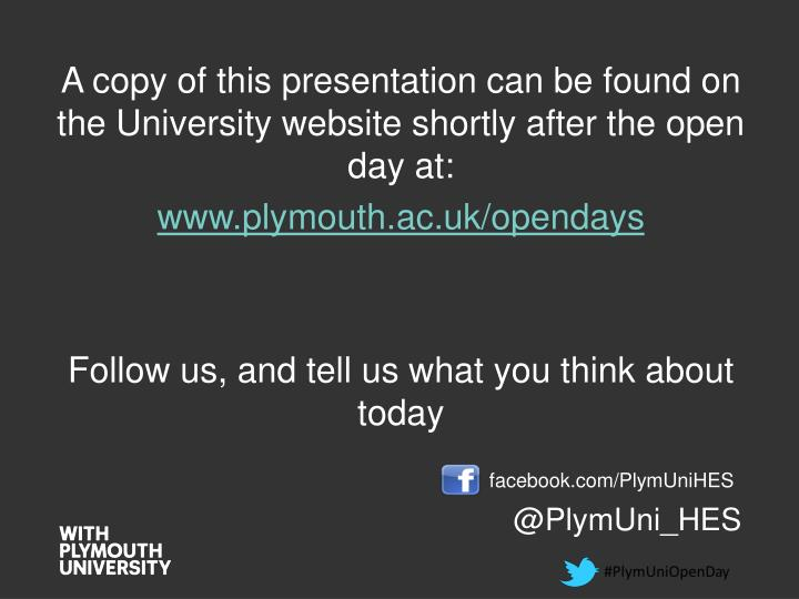 A copy of this presentation can be found on the University website shortly after the open day at: