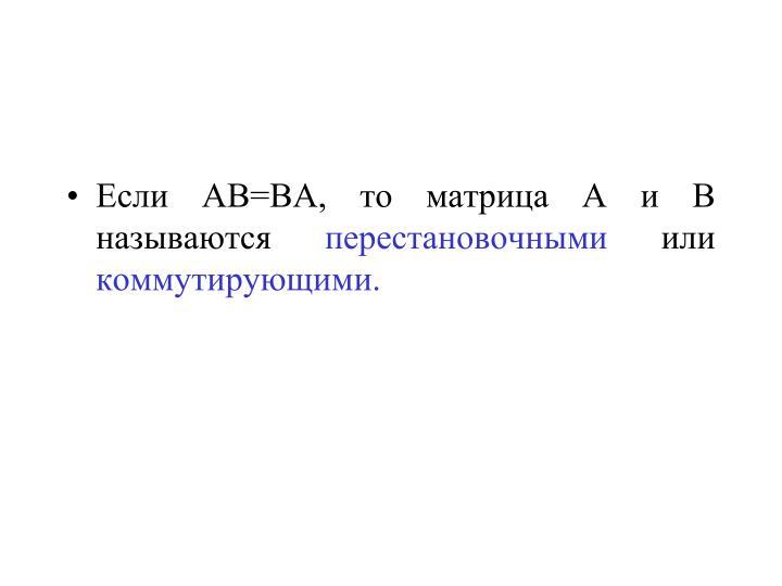 Если АВ=ВА, то матрица А и В называются