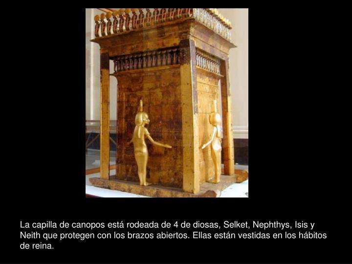 La capilla de canopos está rodeada de 4 de diosas, Selket, Nephthys, Isis y Neith que protegen con los brazos abiertos. Ellas están vestidas en los hábitos de reina.