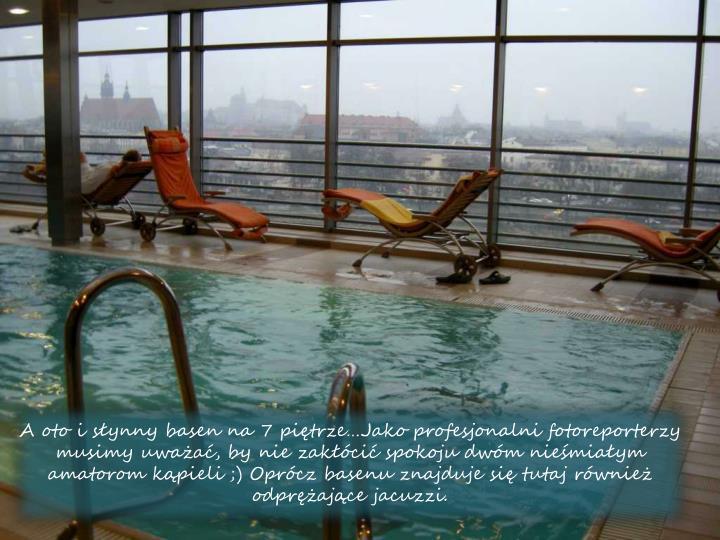 A oto i synny basen na 7 pitrzeJako profesjonalni fotoreporterzy musimy uwaa, by nie zakci spokoju dwm niemiaym amatorom kpieli ;) Oprcz basenu znajduje si tutaj rwnie odprajce jacuzzi.