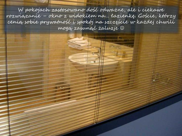 W pokojach zastosowano do odwane, ale i ciekawe rozwizanie  okno z widokiem na azienk. Gocie, ktrzy ceni sobie prywatno i spokj na szczcie w kadej chwili mog zasun aluzje
