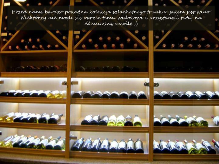 Przed nami bardzo pokana kolekcja szlachetnego trunku, jakim jest wino. Niektrzy nie mogli si oprze temu widokowi i przystanli tutaj na