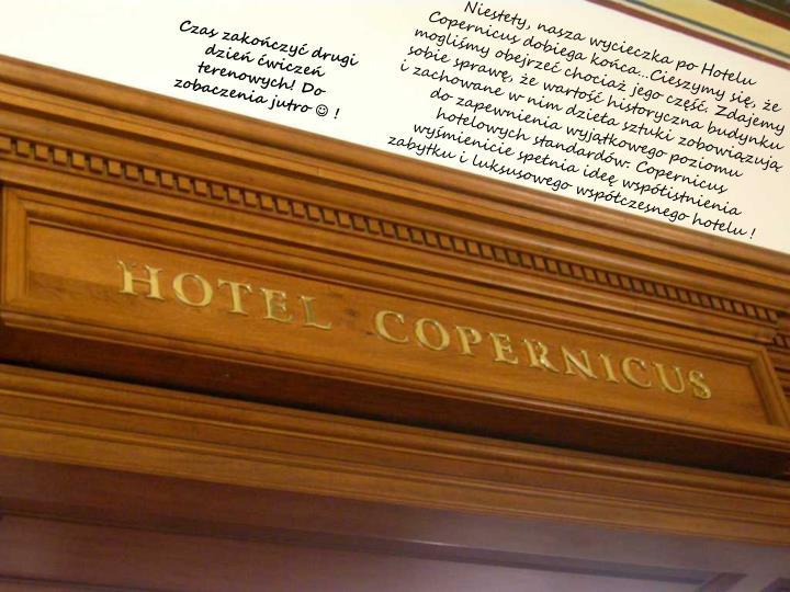 Niestety, nasza wycieczka po Hotelu Copernicus dobiega kocaCieszymy si, e moglimy obejrze chocia jego cz. Zdajemy sobie spraw, e warto historyczna budynku i zachowane w nim dziea sztuki zobowizuj do zapewnienia wyjtkowego poziomu hotelowych standardw. Copernicus wymienicie spenia ide wspistnienia zabytku i luksusowego wspczesnego hotelu !