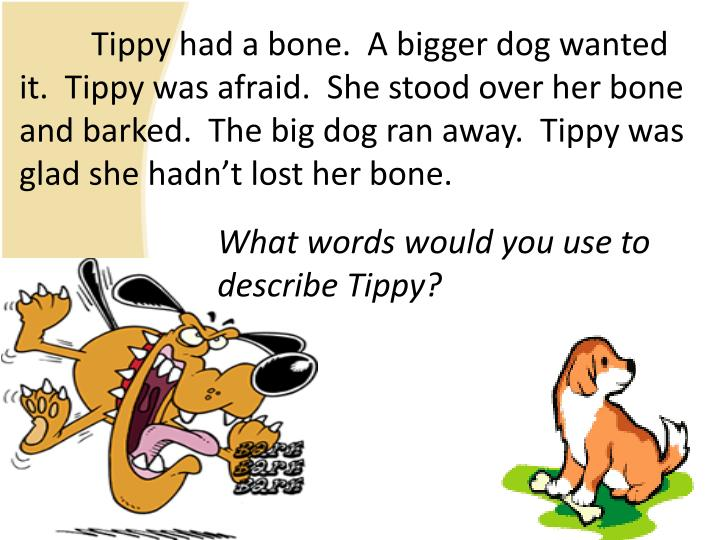 Tippy had a bone.  A bigger dog wanted it.  Tippy was afraid.  She stood over her bone and barked.  The big dog ran away.  Tippy was glad she hadn't lost her bone.